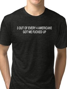3 out of every 4 americans got me fucked up Tri-blend T-Shirt