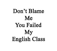 Don't Blame Me You Failed My English Class  Photographic Print