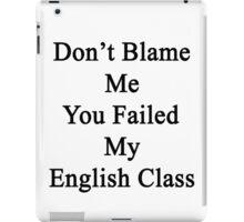 Don't Blame Me You Failed My English Class  iPad Case/Skin