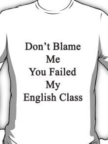 Don't Blame Me You Failed My English Class  T-Shirt