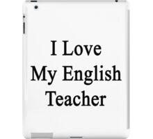 I Love My English Teacher  iPad Case/Skin