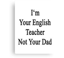 I'm Your English Teacher Not Your Dad  Canvas Print