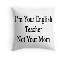 I'm Your English Teacher Not Your Mom  Throw Pillow