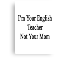 I'm Your English Teacher Not Your Mom  Canvas Print