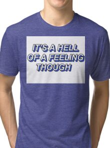 ITS A HELL OF A FEELING THOUGH Tri-blend T-Shirt