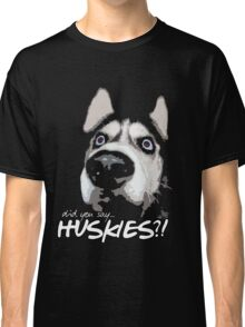 Did you say huskies?! Classic T-Shirt