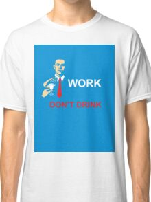work, dont drink Classic T-Shirt