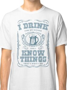 I Drink For My Dinner and I Know Things in White Classic T-Shirt