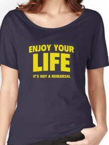 Enjoy Your Life. It's Not A Rehearsal. Women's Relaxed Fit T-Shirt