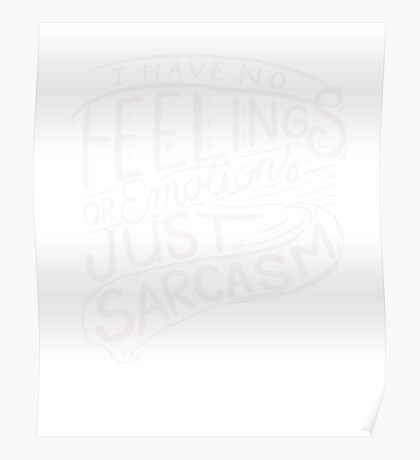 I have no feelings or emotions - just sarcasm - Funny T Shirt  Poster