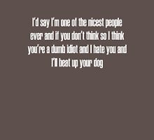 I'd say I'm one of the nicest people ever and if you don't think so I think you're a dumb idiot and I hate you and I'll beat up your dog Unisex T-Shirt