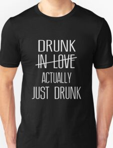 Drunk In Love, Actually Just Drunk Unisex T-Shirt