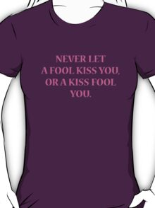 Never Let A Fool Kiss You, Or A Kiss Fool You T-Shirt