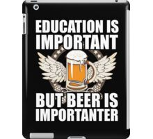 Education Is Important But Beer Is Importanter, Funny Beer Lover, Brewing Beer, Gift iPad Case/Skin