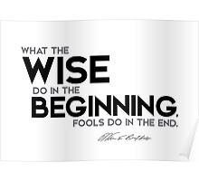 what the wise do in the beginning, fools do in the end - warren buffett Poster