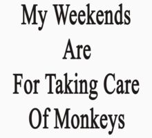 My Weekends Are For Taking Care Of Monkeys  by supernova23