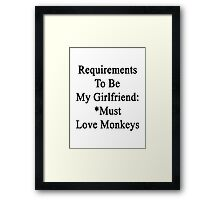 Requirements To Be My Girlfriend: *Must Love Monkeys  Framed Print