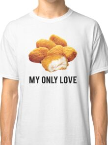 chicken nuggets  my only love Classic T-Shirt