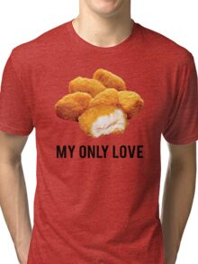 chicken nuggets  my only love Tri-blend T-Shirt