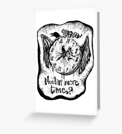 Needin' more time, my friends? Greeting Card