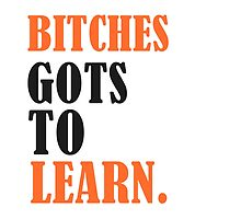 Bitches Gots To Learn Black by AJColpitts