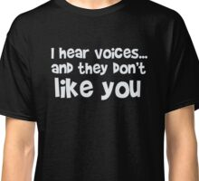 I hear voices and they don't like you - funny humor t shirt Classic T-Shirt