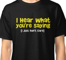 I hear what you are saying - Don't Care - Funny T Shirt Classic T-Shirt