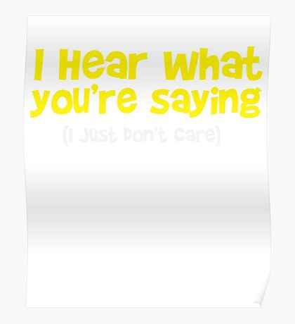 I hear what you are saying - Don't Care - Funny T Shirt Poster