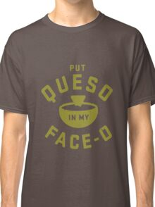 Love Queso please feed me - Put in my Face O t-shirt Classic T-Shirt