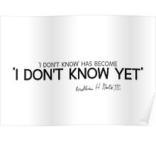 'I don't know' has become 'I don't know yet' - bill gates Poster