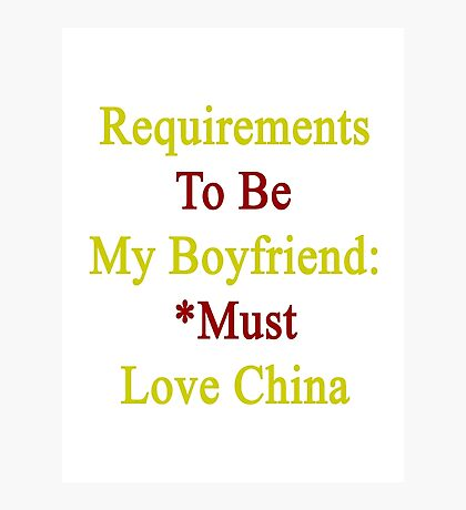 Requirements To Be My Boyfriend: *Must Love China  Photographic Print