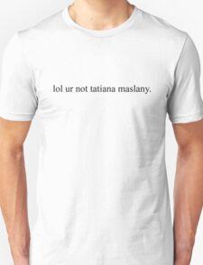 lol ur not tatiana maslany. (black text) T-Shirt