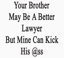 Your Brother May Be A Better Lawyer But Mine Can Kick His Ass  by supernova23