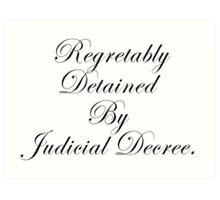 Regretably Detained By Judicial Decree. Art Print