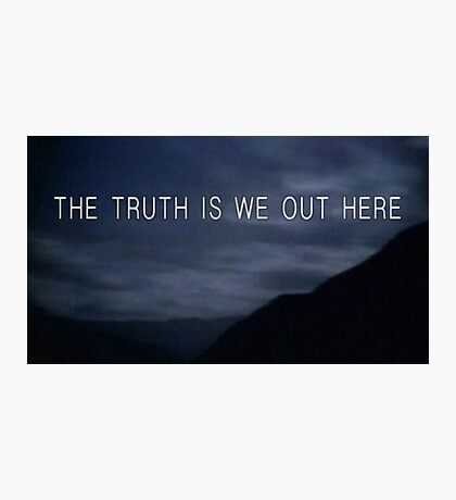 THE TRUTH IS WE OUT HERE Photographic Print