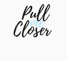 Pull me Closer Unisex T-Shirt