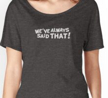 We've Always Said That Women's Relaxed Fit T-Shirt