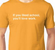 If you liked school, you'll love work. Unisex T-Shirt