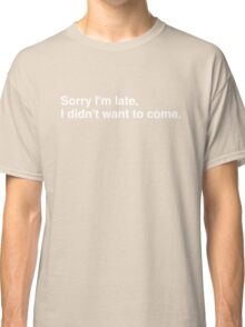 Sorry I'm late, I didn't want to come. Classic T-Shirt