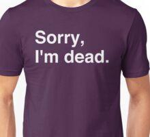Sorry, I'm dead. Unisex T-Shirt