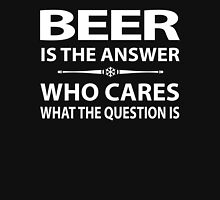 Beer Is The Answer Who Cares What The Question Is Unisex T-Shirt
