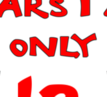 IN BRICK YEARS I AM ONLY 12 Sticker