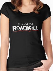 Because Roadkill  Women's Fitted Scoop T-Shirt