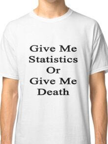 Give Me Statistics Or Give Me Death  Classic T-Shirt