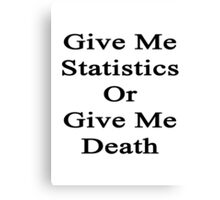 Give Me Statistics Or Give Me Death  Canvas Print