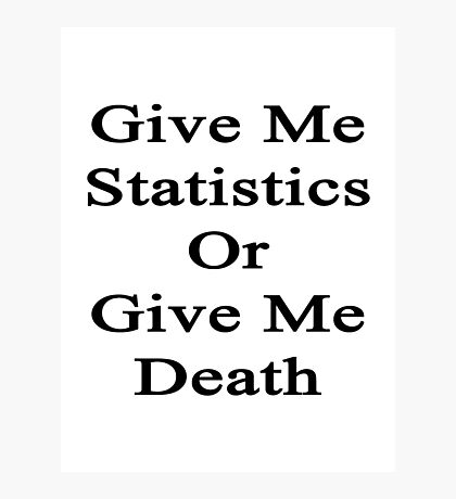 Give Me Statistics Or Give Me Death  Photographic Print