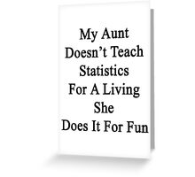My Aunt Doesn't Teach Statistics For A Living She Does It For Fun  Greeting Card