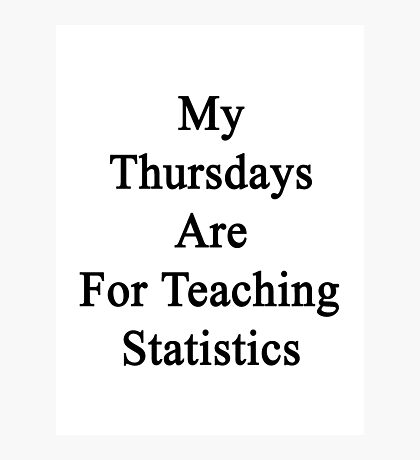 My Thursdays Are For Teaching Statistics  Photographic Print