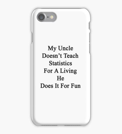 My Uncle Doesn't Teach Statistics For A Living He Does It For Fun iPhone Case/Skin