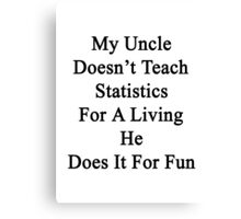 My Uncle Doesn't Teach Statistics For A Living He Does It For Fun Canvas Print